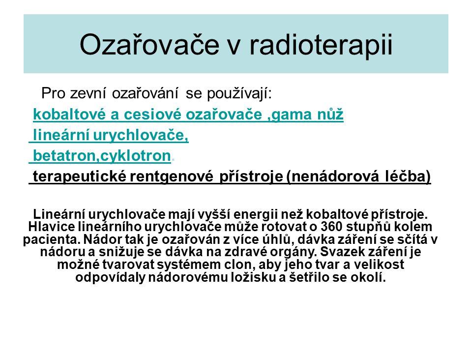 Ozařovače v radioterapii Pro zevní ozařování se používají: kobaltové a cesiové ozařovače,gama nůžkobaltové a cesiové ozařovače lineární urychlovače,lineární urychlovače betatron,cyklotron.