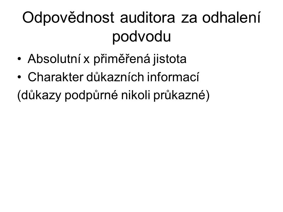 Odpovědnost auditora za odhalení podvodu Absolutní x přiměřená jistota Charakter důkazních informací (důkazy podpůrné nikoli průkazné)
