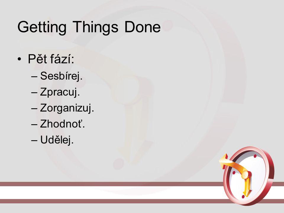 Getting Things Done Pět fází: –Sesbírej. –Zpracuj. –Zorganizuj. –Zhodnoť. –Udělej.