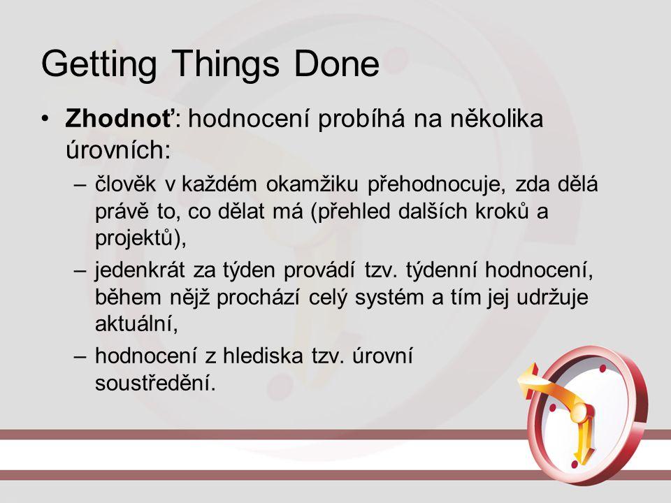 Getting Things Done Zhodnoť: hodnocení probíhá na několika úrovních: –člověk v každém okamžiku přehodnocuje, zda dělá právě to, co dělat má (přehled d