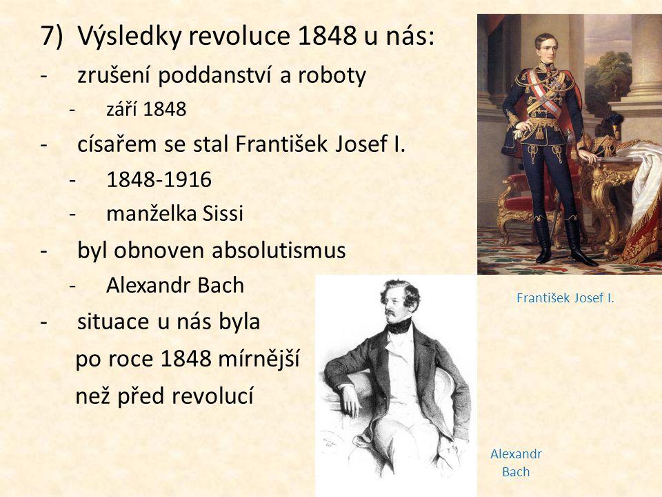 7)Výsledky revoluce 1848 u nás: -zrušení poddanství a roboty -září 1848 -císařem se stal František Josef I. -1848-1916 -manželka Sissi -byl obnoven ab