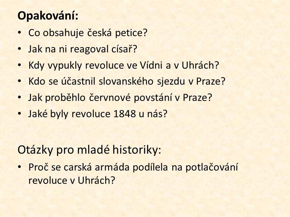 Opakování: Co obsahuje česká petice? Jak na ni reagoval císař? Kdy vypukly revoluce ve Vídni a v Uhrách? Kdo se účastnil slovanského sjezdu v Praze? J