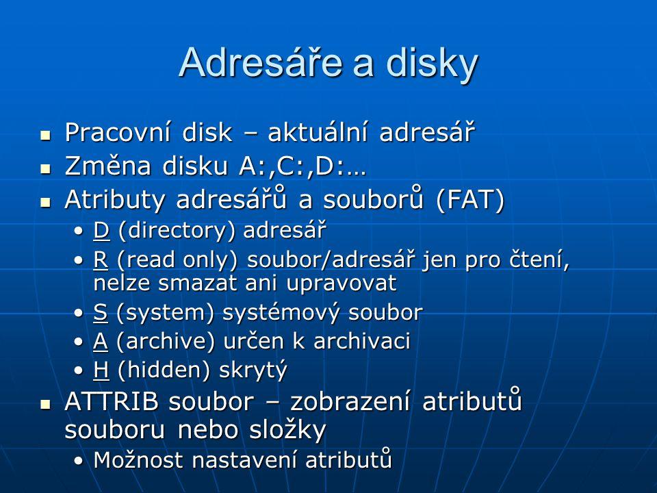 Adresáře a disky Přístupová práva NTFS Přístupová práva NTFS n (žádné)n (žádné) r (právo čtení)r (právo čtení) w (zápis)w (zápis) c (změna)c (změna) f (úplné řízení)f (úplné řízení) Nastavujeme práva určitému souboru (složce) pro určitého uživatele (skupinu) Nastavujeme práva určitému souboru (složce) pro určitého uživatele (skupinu) CACLS soubor – zobrazení přístupových práv souboru nebo složky CACLS soubor – zobrazení přístupových práv souboru nebo složky Možnost nastavení atributůMožnost nastavení atributů