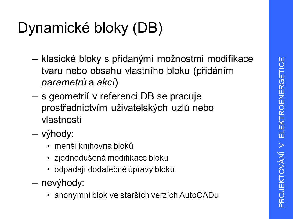 3 Dynamické bloky (DB) –vytváří se pomocí editoru bloků: tvorba definic bloku dynamické chování –přidáním parametrů a akcí se klasický (statický) blok stane dynamickým parametry –definují uživatelské vlastnosti bloku (umístění, vzdáleností a úhly geometrie) akce –definují změny geometrie bloku při práci s referencí bloku –nutná asociace s parametry a (obvykle) s geometrií –po přidání parametru budou uzly a vlastnosti přidány bloku automaticky PROJEKTOVÁNÍ V ELEKTROENERGETICE
