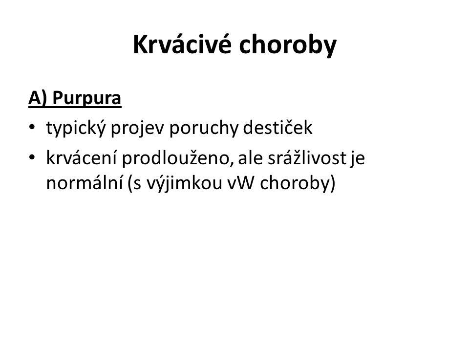 Krvácivé choroby A) Purpura typický projev poruchy destiček krvácení prodlouženo, ale srážlivost je normální (s výjimkou vW choroby)