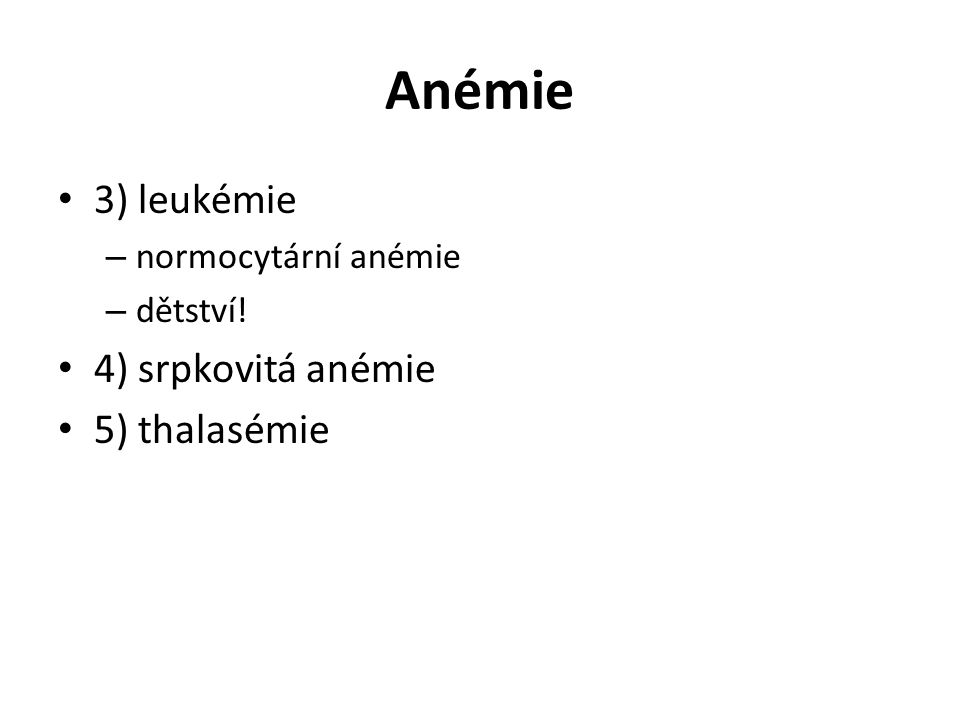 Anémie 3) leukémie – normocytární anémie – dětství! 4) srpkovitá anémie 5) thalasémie