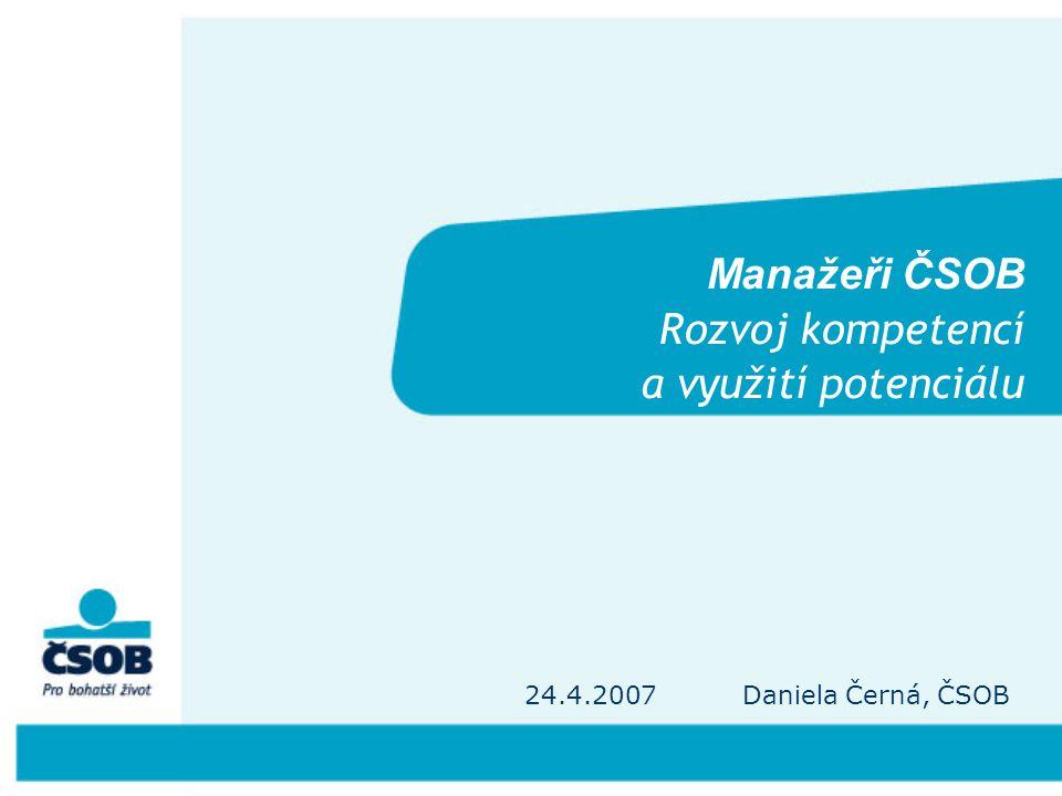 Manažeři ČSOB Rozvoj kompetencí a využití potenciálu 24.4.2007 Daniela Černá, ČSOB