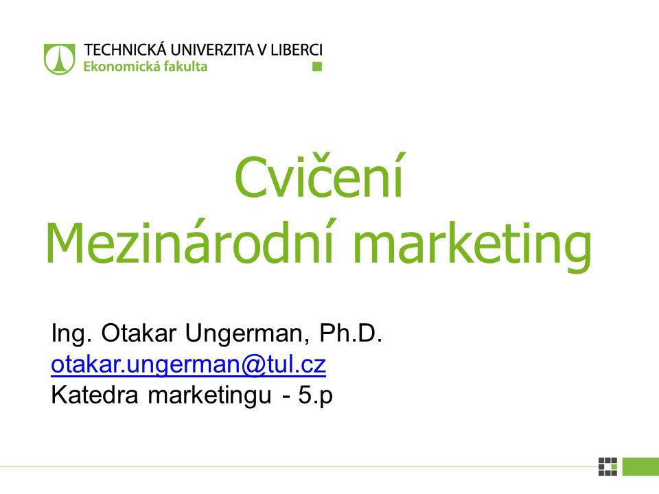 Cvičení Mezinárodní marketing Ing. Otakar Ungerman, Ph.D. otakar.ungerman@tul.cz Katedra marketingu - 5.p