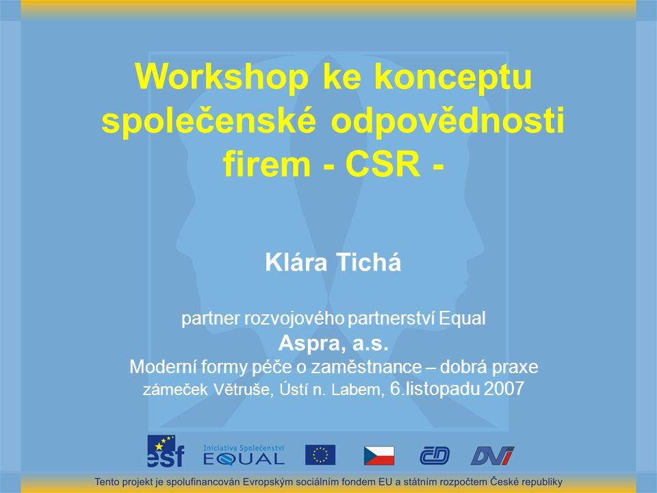 Workshop ke konceptu společenské odpovědnosti firem - CSR - Klára Tichá partner rozvojového partnerství Equal Aspra, a.s. Moderní formy péče o zaměstn