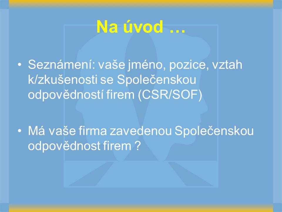 Na úvod … Seznámení: vaše jméno, pozice, vztah k/zkušenosti se Společenskou odpovědností firem (CSR/SOF) Má vaše firma zavedenou Společenskou odpovědnost firem