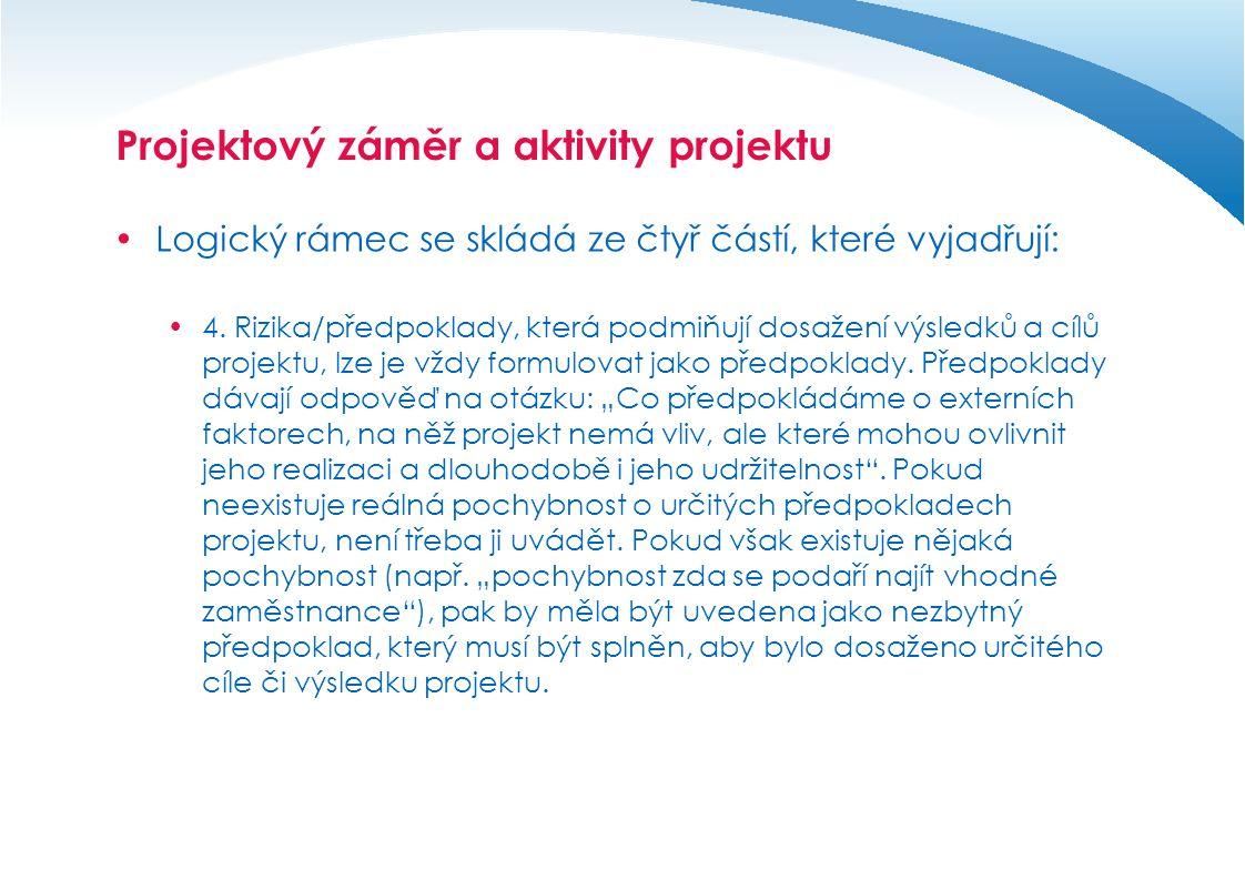 Projektový záměr a aktivity projektu  Při zpracování logického rámce projektu se definují:  Aktivity představují to, co osoba či organizace realizující projekt udělá; jinými slovy z jakých konkrétních aktivit se projekt skládá (např.