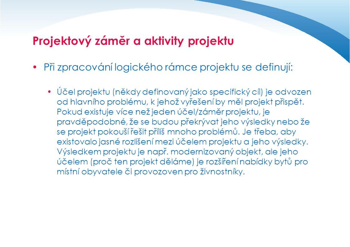 Projektový záměr a aktivity projektu  Při zpracování logického rámce projektu se definují:  Účel/záměr projektu a předpoklady uvedené v jednom řádku by měly vést k naplnění všeobecných cílů, které se vztahují k příslušnému opatření programu.