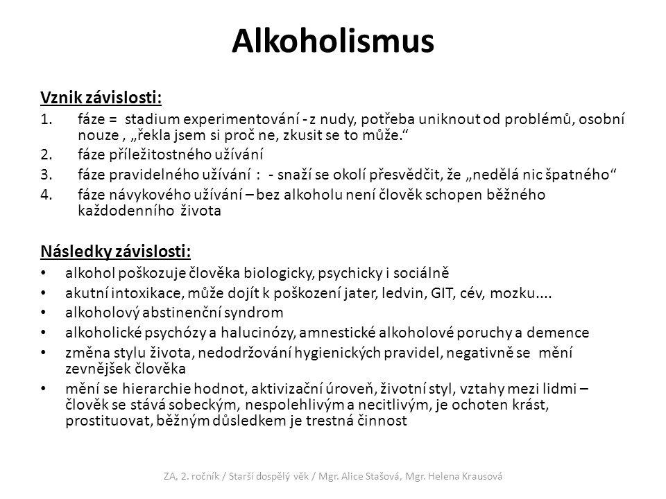 """Alkoholismus Vznik závislosti: 1.fáze = stadium experimentování - z nudy, potřeba uniknout od problémů, osobní nouze, """"řekla jsem si proč ne, zkusit se to může. 2.fáze příležitostného užívání 3.fáze pravidelného užívání : - snaží se okolí přesvědčit, že """"nedělá nic špatného 4.fáze návykového užívání – bez alkoholu není člověk schopen běžného každodenního života Následky závislosti: alkohol poškozuje člověka biologicky, psychicky i sociálně akutní intoxikace, může dojít k poškození jater, ledvin, GIT, cév, mozku...."""