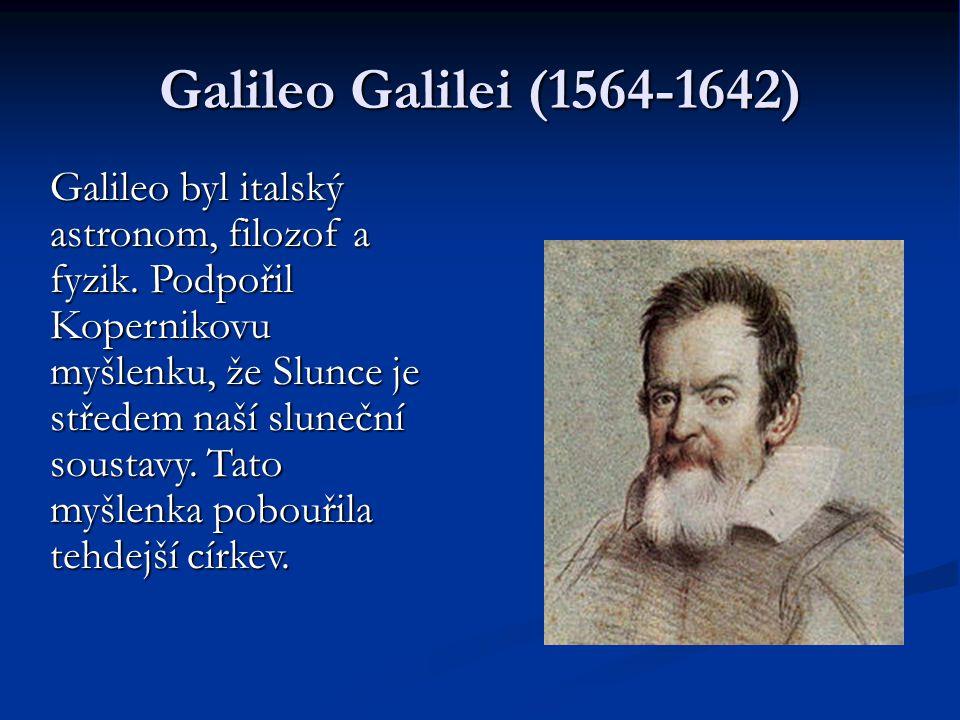 Galileo Galilei (1564-1642) Galileo byl italský astronom, filozof a fyzik. Podpořil Kopernikovu myšlenku, že Slunce je středem naší sluneční soustavy.