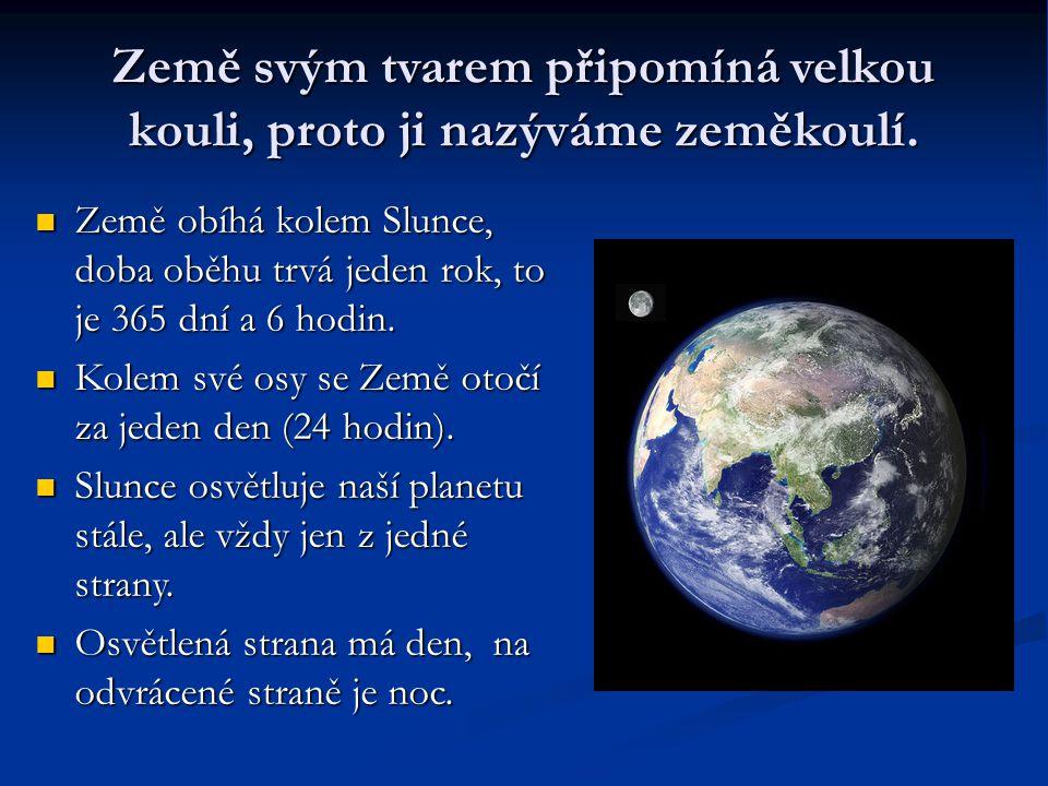 Země svým tvarem připomíná velkou kouli, proto ji nazýváme zeměkoulí. Země obíhá kolem Slunce, doba oběhu trvá jeden rok, to je 365 dní a 6 hodin. Zem