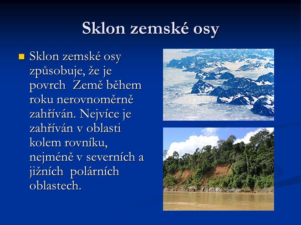 Sklon zemské osy Sklon zemské osy způsobuje, že je povrch Země během roku nerovnoměrně zahříván. Nejvíce je zahříván v oblasti kolem rovníku, nejméně