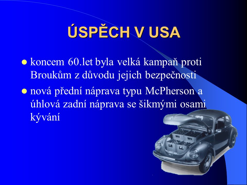 ÚSPĚCH V USA koncem 60.let byla velká kampaň proti Broukům z důvodu jejich bezpečnosti nová přední náprava typu McPherson a úhlová zadní náprava se šikmými osami kývání