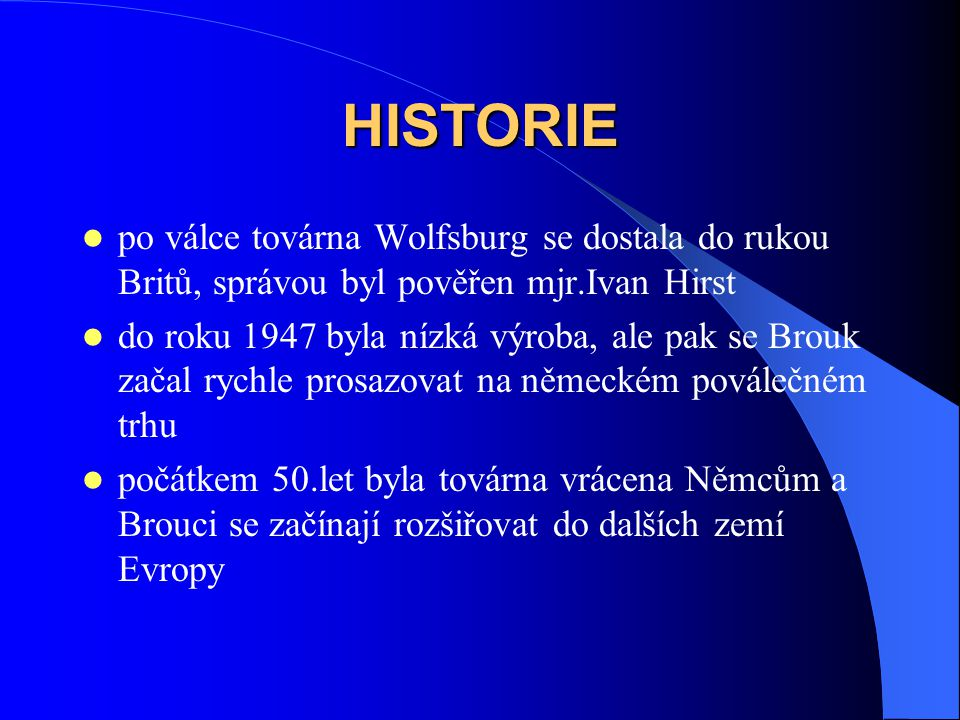 HISTORIE po válce továrna Wolfsburg se dostala do rukou Britů, správou byl pověřen mjr.Ivan Hirst do roku 1947 byla nízká výroba, ale pak se Brouk začal rychle prosazovat na německém poválečném trhu počátkem 50.let byla továrna vrácena Němcům a Brouci se začínají rozšiřovat do dalších zemí Evropy