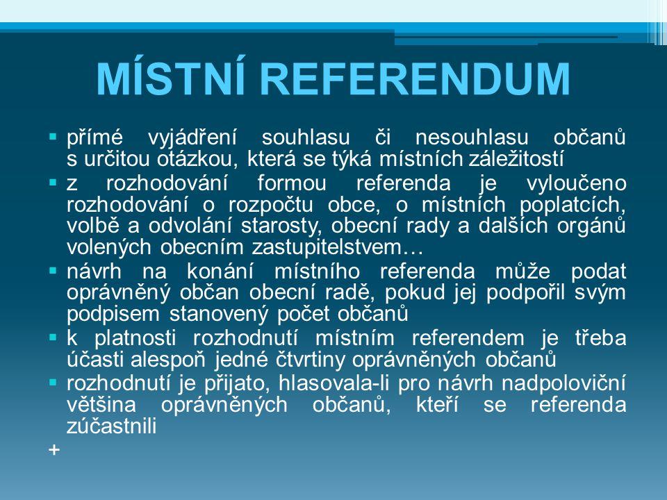 MÍSTNÍ REFERENDUM  přímé vyjádření souhlasu či nesouhlasu občanů s určitou otázkou, která se týká místních záležitostí  z rozhodování formou referenda je vyloučeno rozhodování o rozpočtu obce, o místních poplatcích, volbě a odvolání starosty, obecní rady a dalších orgánů volených obecním zastupitelstvem…  návrh na konání místního referenda může podat oprávněný občan obecní radě, pokud jej podpořil svým podpisem stanovený počet občanů  k platnosti rozhodnutí místním referendem je třeba účasti alespoň jedné čtvrtiny oprávněných občanů  rozhodnutí je přijato, hlasovala-li pro návrh nadpoloviční většina oprávněných občanů, kteří se referenda zúčastnili +