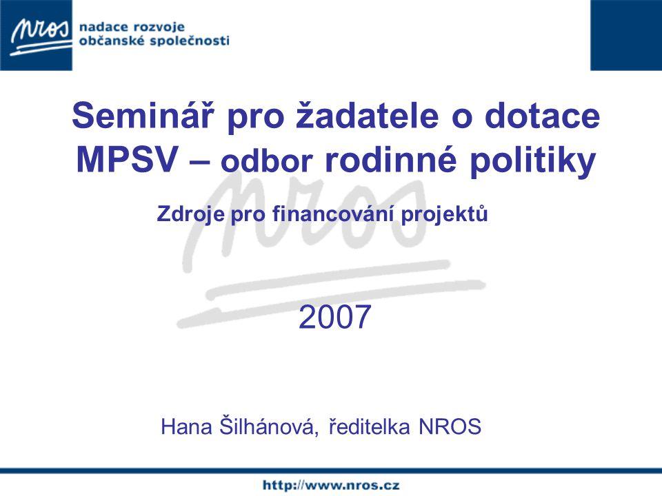 Zdroje pro financování projektů Hana Šilhánová, ředitelka NROS 2007 Seminář pro žadatele o dotace MPSV – odbor rodinné politiky