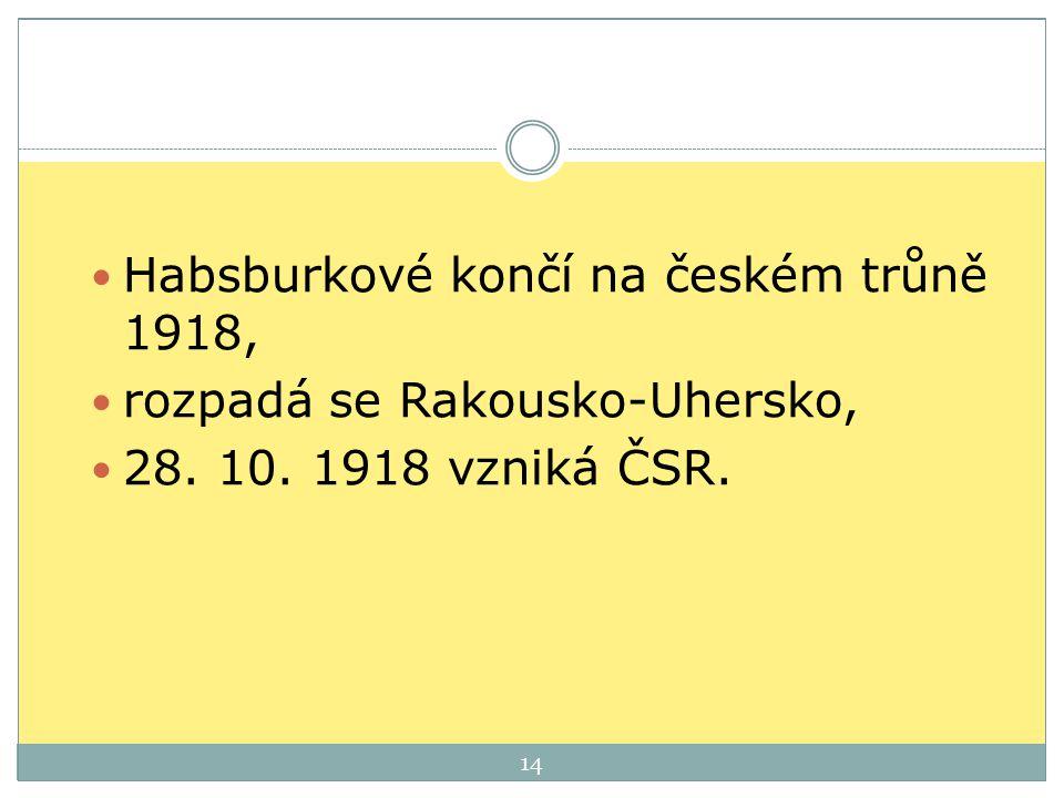 Habsburkové končí na českém trůně 1918, rozpadá se Rakousko-Uhersko, 28. 10. 1918 vzniká ČSR. 14