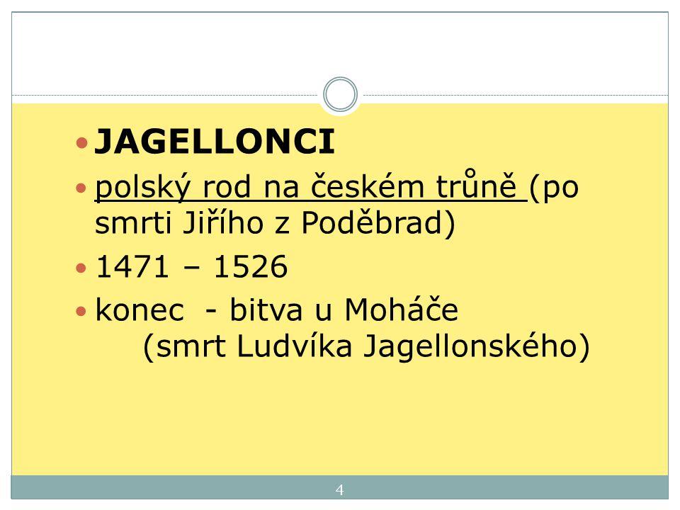 JAGELLONCI polský rod na českém trůně (po smrti Jiřího z Poděbrad) 1471 – 1526 konec - bitva u Moháče (smrt Ludvíka Jagellonského) 4