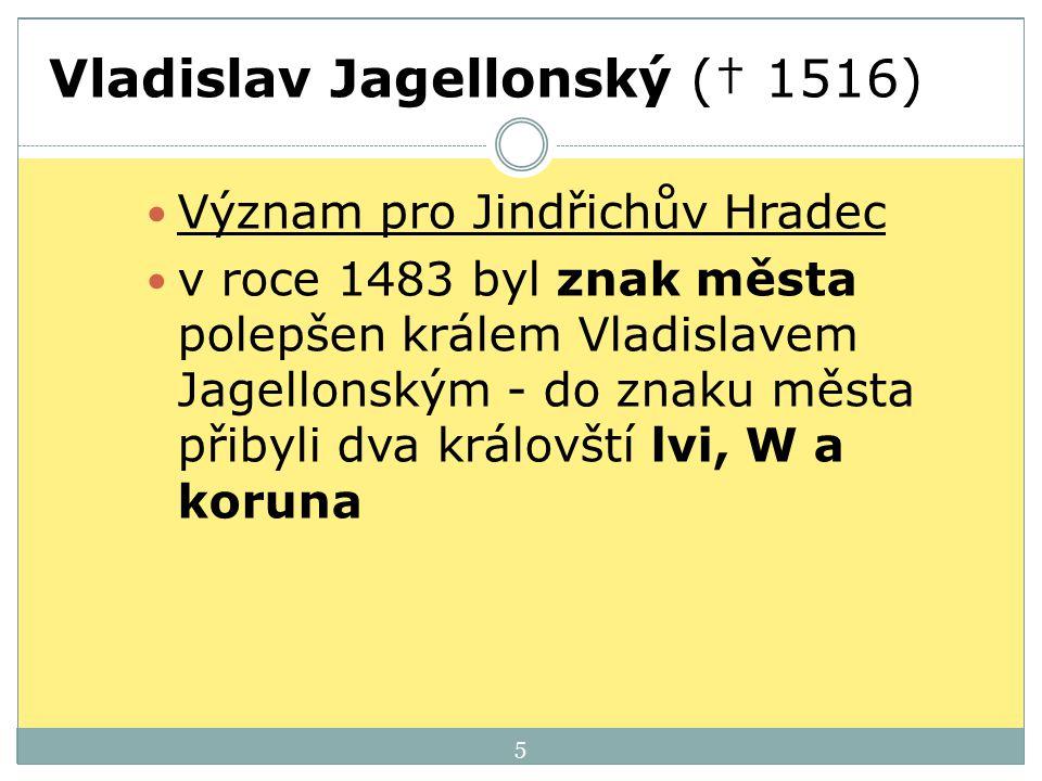 Vladislav Jagellonský († 1516) Význam pro Jindřichův Hradec v roce 1483 byl znak města polepšen králem Vladislavem Jagellonským - do znaku města přiby