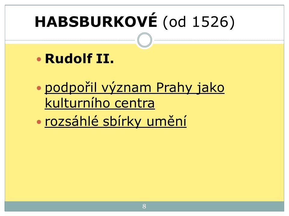 HABSBURKOVÉ (od 1526) Rudolf II. podpořil význam Prahy jako kulturního centra rozsáhlé sbírky umění 8