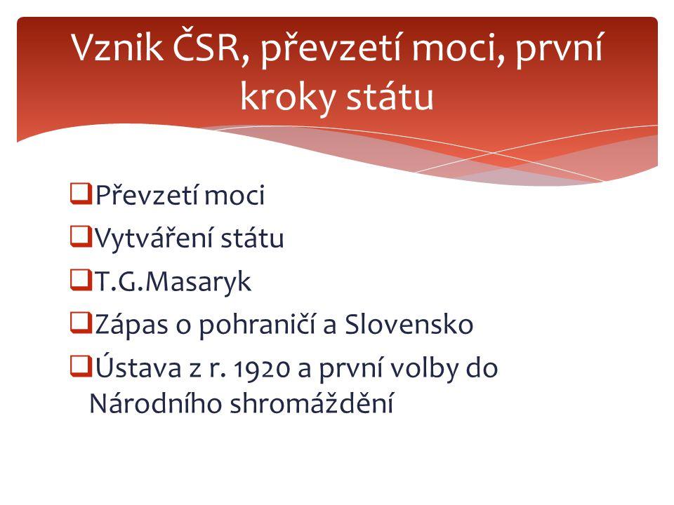  Převzetí moci  Vytváření státu  T.G.Masaryk  Zápas o pohraničí a Slovensko  Ústava z r.
