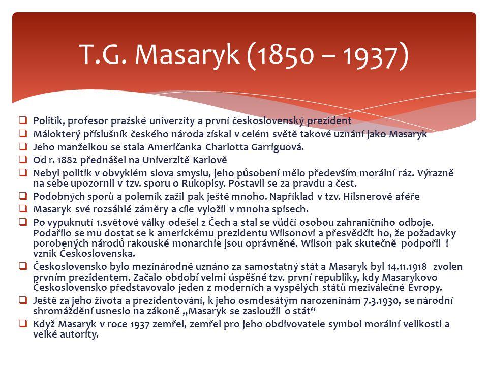  Politik, profesor pražské univerzity a první československý prezident  Málokterý příslušník českého národa získal v celém světě takové uznání jako Masaryk  Jeho manželkou se stala Američanka Charlotta Garriguová.