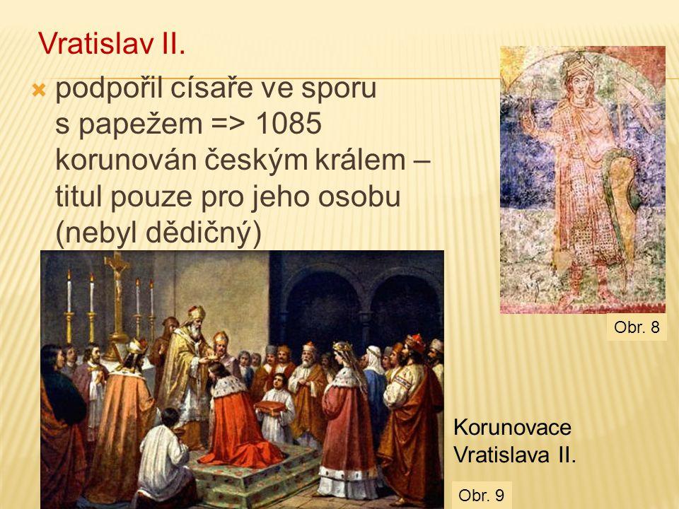 Vratislav II.  podpořil císaře ve sporu s papežem => 1085 korunován českým králem – titul pouze pro jeho osobu (nebyl dědičný) Korunovace Vratislava