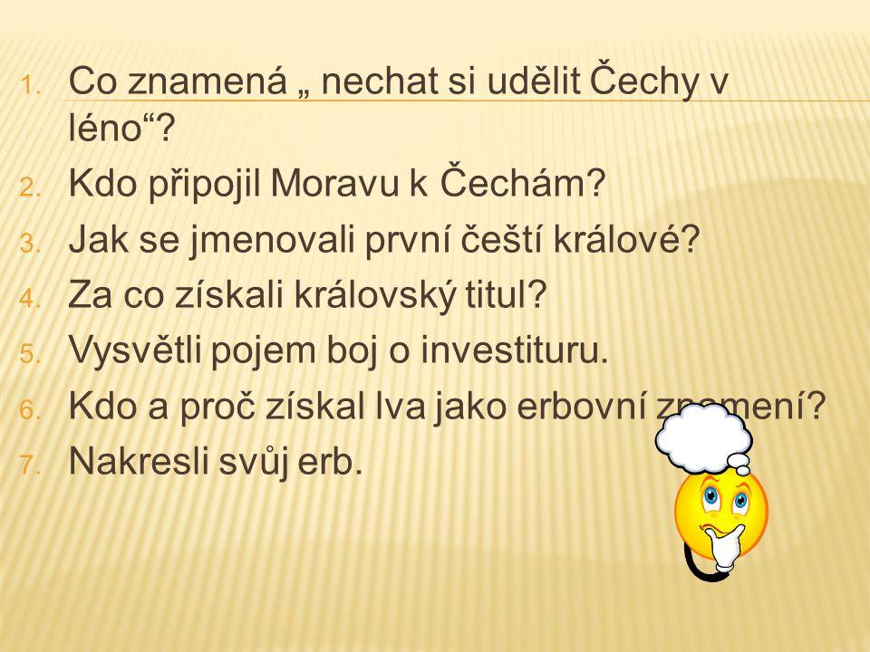"""1. Co znamená """" nechat si udělit Čechy v léno""""? 2. Kdo připojil Moravu k Čechám? 3. Jak se jmenovali první čeští králové? 4. Za co získali královský t"""