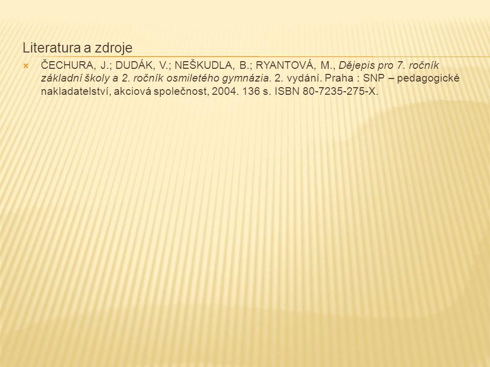 Literatura a zdroje  ČECHURA, J.; DUDÁK, V.; NEŠKUDLA, B.; RYANTOVÁ, M., Dějepis pro 7. ročník základní školy a 2. ročník osmiletého gymnázia. 2. vyd