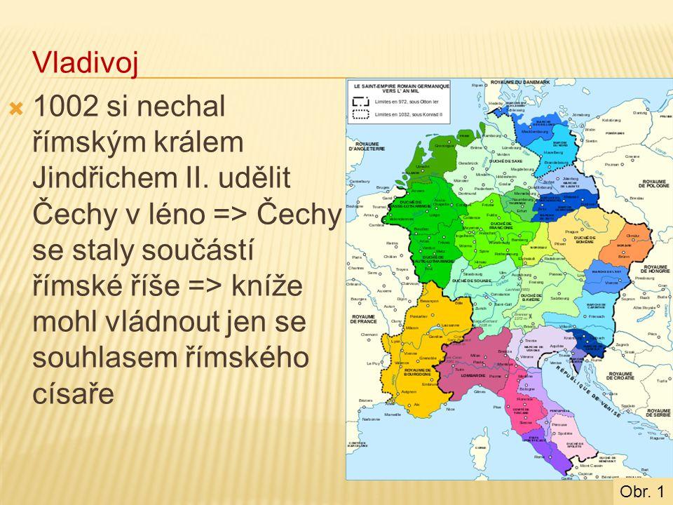Vladivoj  1002 si nechal římským králem Jindřichem II. udělit Čechy v léno => Čechy se staly součástí římské říše => kníže mohl vládnout jen se souhl