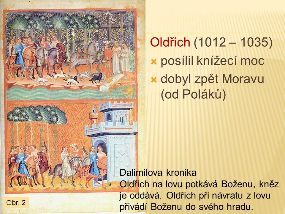 Oldřich (1012 – 1035)  posílil knížecí moc  dobyl zpět Moravu (od Poláků) Dalimilova kronika Oldřich na lovu potkává Boženu, kněz je oddává. Oldřich