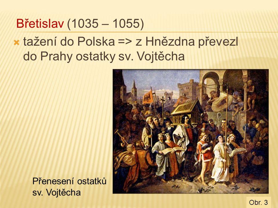 Břetislav (1035 – 1055)  tažení do Polska => z Hnězdna převezl do Prahy ostatky sv. Vojtěcha Přenesení ostatků sv. Vojtěcha Obr. 3