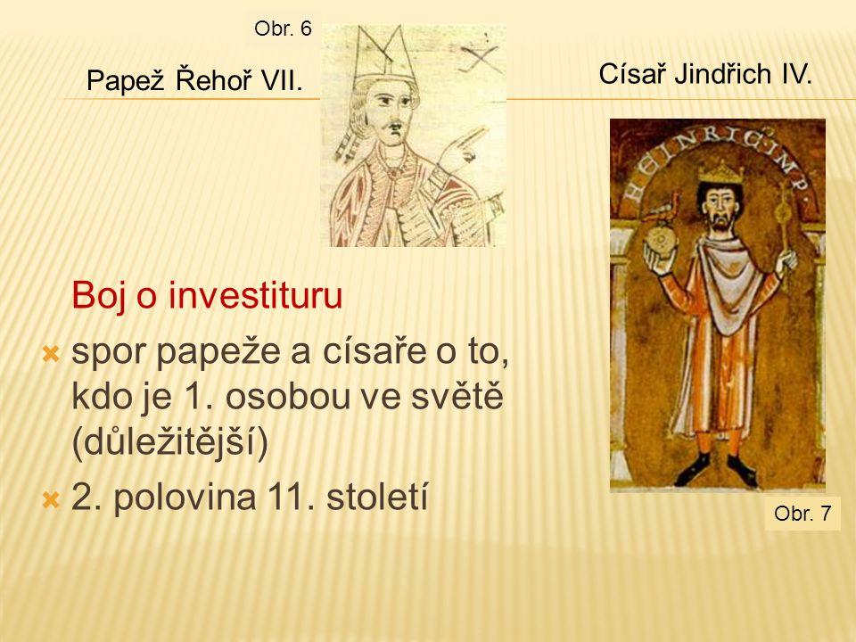 Boj o investituru  spor papeže a císaře o to, kdo je 1. osobou ve světě (důležitější)  2. polovina 11. století Papež Řehoř VII. Císař Jindřich IV. O