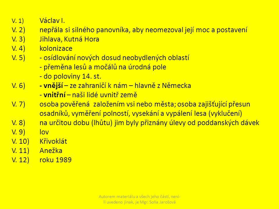 V. 1) Václav I. V. 2) nepřála si silného panovníka, aby neomezoval její moc a postavení V. 3) Jihlava, Kutná Hora V. 4) kolonizace V. 5) - osídlování