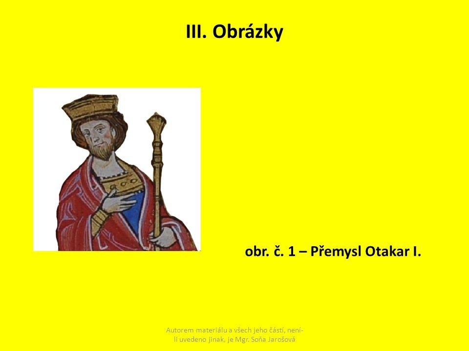 III. Obrázky Autorem materiálu a všech jeho částí, není- li uvedeno jinak, je Mgr. Soňa Jarošová obr. č. 1 – Přemysl Otakar I.