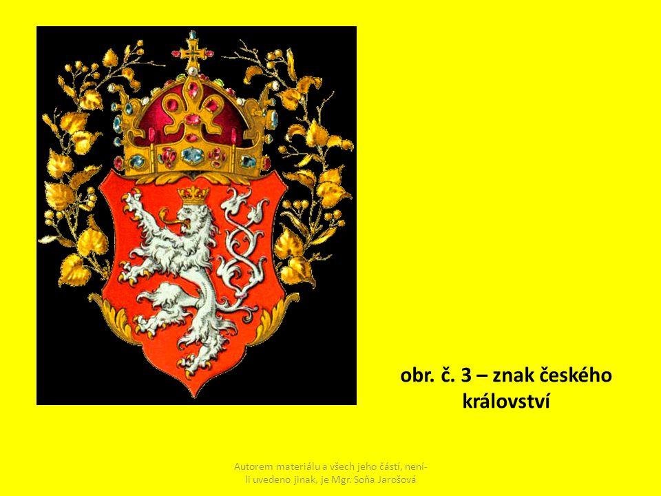 obr. č. 3 – znak českého království Autorem materiálu a všech jeho částí, není- li uvedeno jinak, je Mgr. Soňa Jarošová