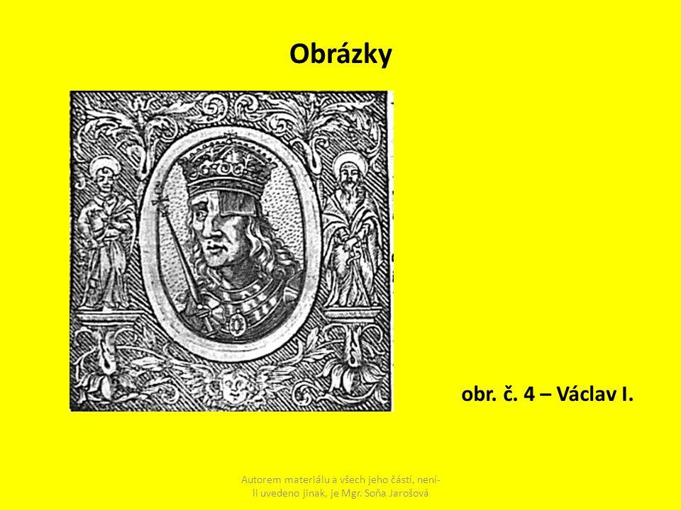 Obrázky Autorem materiálu a všech jeho částí, není- li uvedeno jinak, je Mgr. Soňa Jarošová obr. č. 4 – Václav I.