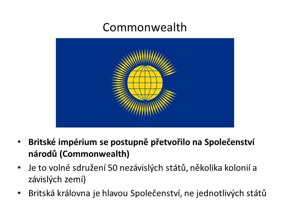 Commonwealth Britské impérium se postupně přetvořilo na Společenství národů (Commonwealth) Je to volné sdružení 50 nezávislých států, několika kolonií a závislých zemí) Britská královna je hlavou Společenství, ne jednotlivých států
