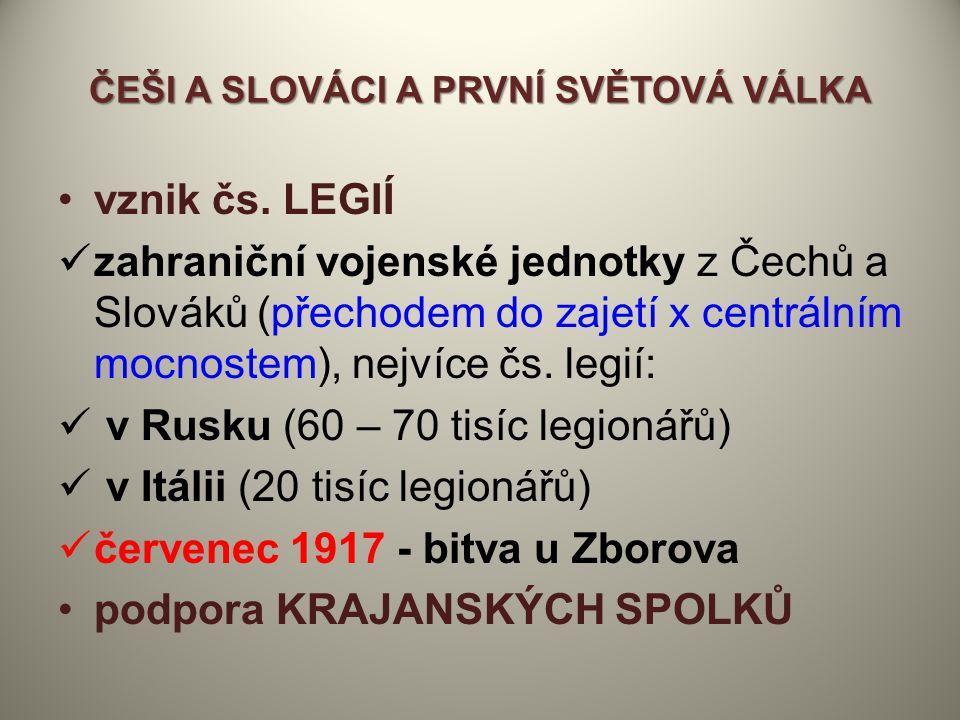 ČEŠI A SLOVÁCI A PRVNÍ SVĚTOVÁ VÁLKA vznik čs. LEGIÍ zahraniční vojenské jednotky z Čechů a Slováků (přechodem do zajetí x centrálním mocnostem), nejv
