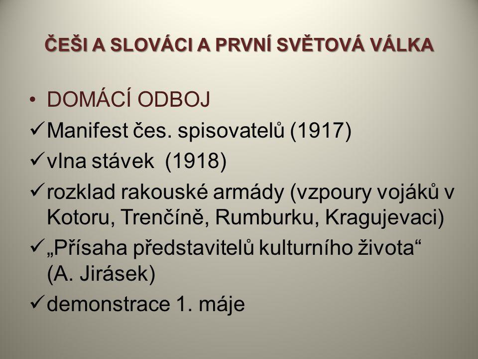 ČEŠI A SLOVÁCI A PRVNÍ SVĚTOVÁ VÁLKA DOMÁCÍ ODBOJ Manifest čes. spisovatelů (1917) vlna stávek (1918) rozklad rakouské armády (vzpoury vojáků v Kotoru