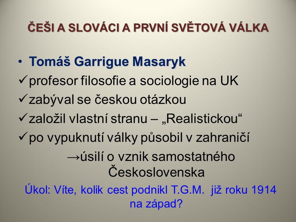 ČEŠI A SLOVÁCI A PRVNÍ SVĚTOVÁ VÁLKA Tomáš Garrigue MasarykTomáš Garrigue Masaryk profesor filosofie a sociologie na UK zabýval se českou otázkou zalo