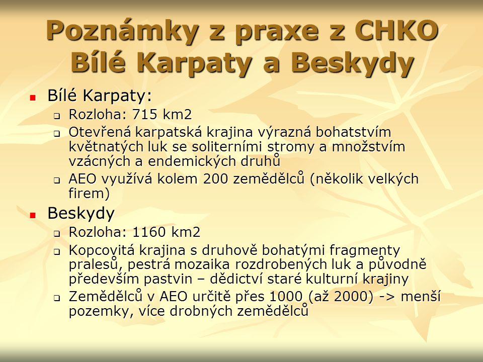 Poznámky z praxe z CHKO Bílé Karpaty a Beskydy Bílé Karpaty: Bílé Karpaty:  Rozloha: 715 km2  Otevřená karpatská krajina výrazná bohatstvím květnatých luk se soliterními stromy a množstvím vzácných a endemických druhů  AEO využívá kolem 200 zemědělců (několik velkých firem) Beskydy Beskydy  Rozloha: 1160 km2  Kopcovitá krajina s druhově bohatými fragmenty pralesů, pestrá mozaika rozdrobených luk a původně především pastvin – dědictví staré kulturní krajiny  Zemědělců v AEO určitě přes 1000 (až 2000) -> menší pozemky, více drobných zemědělců