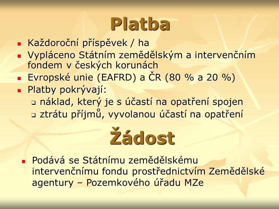 Platba Každoroční příspěvek / ha Každoroční příspěvek / ha Vypláceno Státním zemědělským a intervenčním fondem v českých korunách Vypláceno Státním zemědělským a intervenčním fondem v českých korunách Evropské unie (EAFRD) a ČR (80 % a 20 %) Evropské unie (EAFRD) a ČR (80 % a 20 %) Platby pokrývají: Platby pokrývají:  náklad, který je s účastí na opatření spojen  ztrátu příjmů, vyvolanou účastí na opatření Žádost Podává se Státnímu zemědělskému intervenčnímu fondu prostřednictvím Zemědělské agentury – Pozemkového úřadu MZe Podává se Státnímu zemědělskému intervenčnímu fondu prostřednictvím Zemědělské agentury – Pozemkového úřadu MZe
