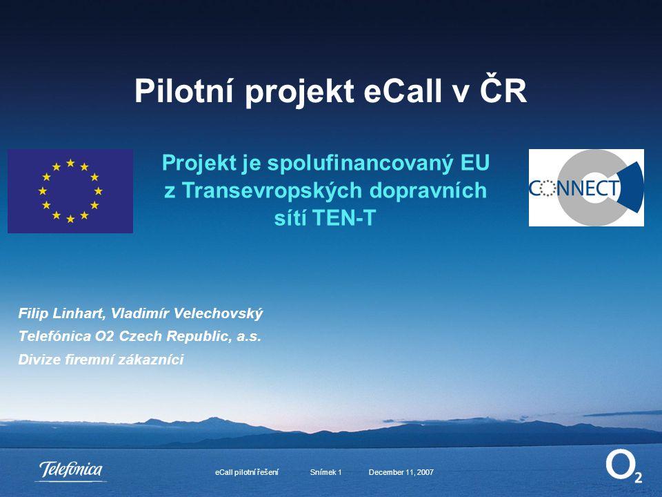 December 11, 2007eCall pilotní řešení Snímek 1 Pilotní projekt eCall v ČR Filip Linhart, Vladimír Velechovský Telefónica O2 Czech Republic, a.s.