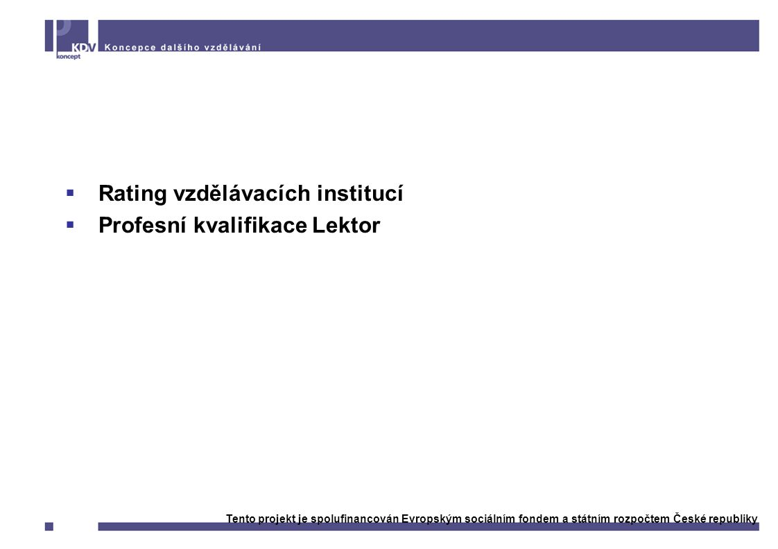 Výstupy:  Rating vzdělávacích institucí  Profesní kvalifikace Lektor Tento projekt je spolufinancován Evropským sociálním fondem a státním rozpočtem České republiky