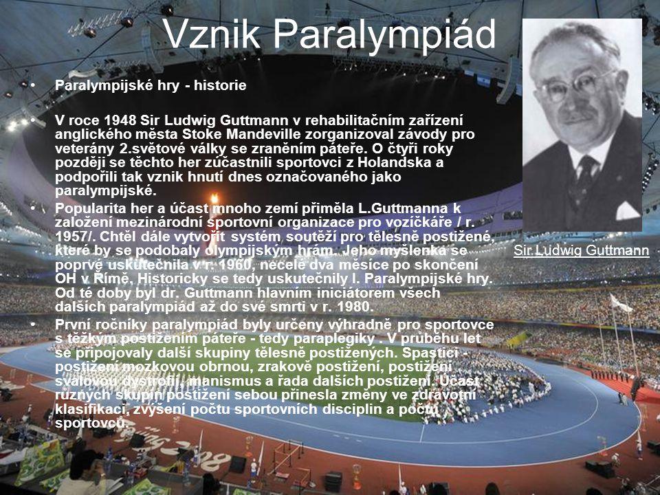 Vznik Paralympiád Paralympijské hry - historie V roce 1948 Sir Ludwig Guttmann v rehabilitačním zařízení anglického města Stoke Mandeville zorganizoval závody pro veterány 2.světové války se zraněním páteře.